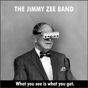 WHAT YOU SEE IS WHAT YOU GET The Jimmy Zee Band